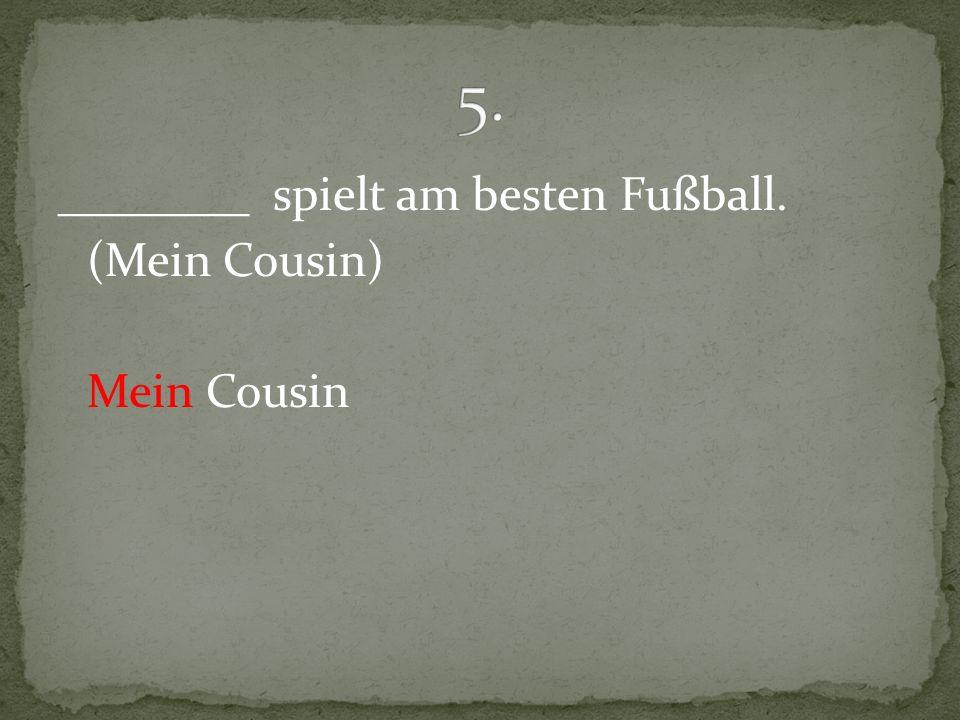 5. ________ spielt am besten Fußball. (Mein Cousin) Mein Cousin