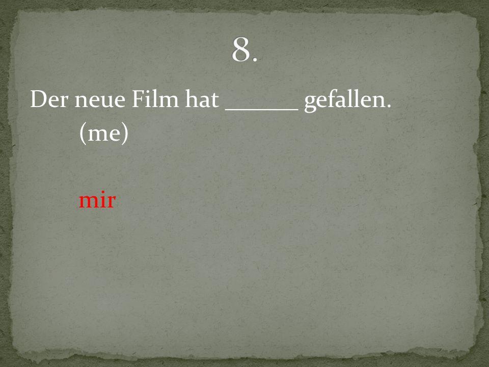 8. Der neue Film hat ______ gefallen. (me) mir