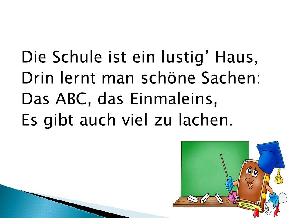 Die Schule ist ein lustig' Haus, Drin lernt man schöne Sachen: Das ABC, das Einmaleins, Es gibt auch viel zu lachen.