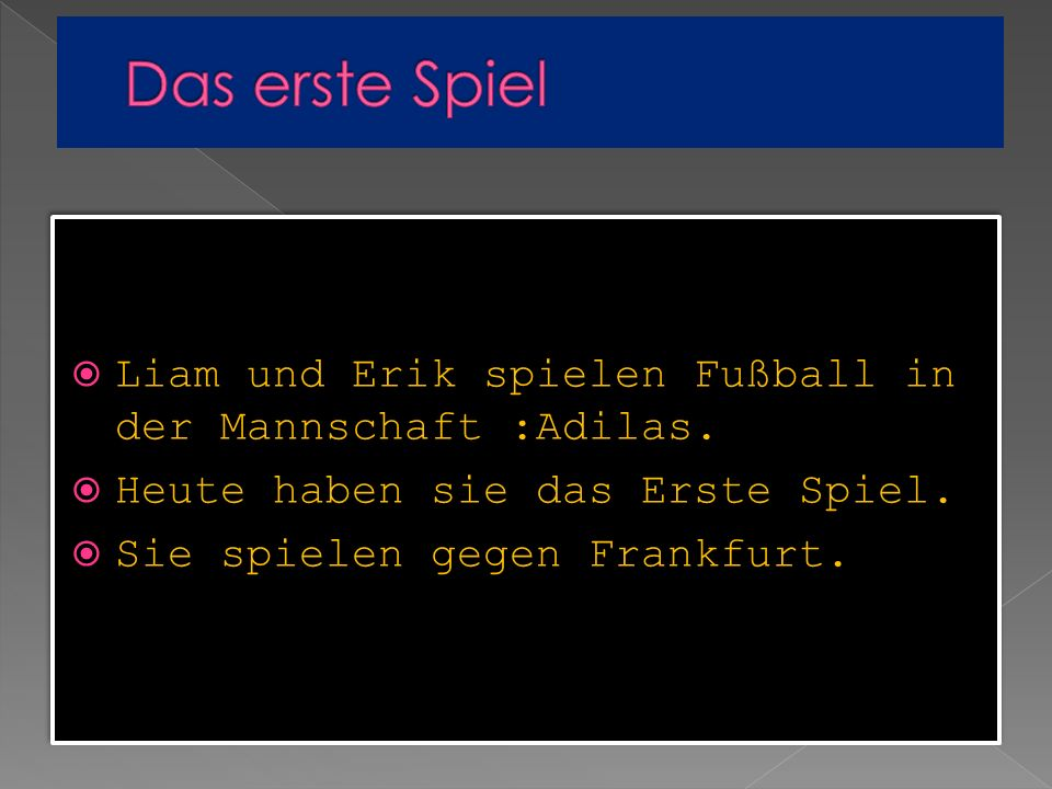 Das erste SpielLiam und Erik spielen Fußball in der Mannschaft :Adilas. Heute haben sie das Erste Spiel.