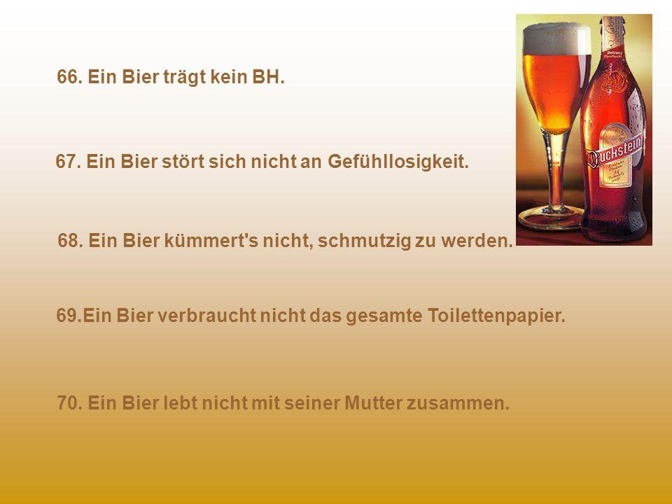 66. Ein Bier trägt kein BH. 67. Ein Bier stört sich nicht an Gefühllosigkeit. 68. Ein Bier kümmert s nicht, schmutzig zu werden.