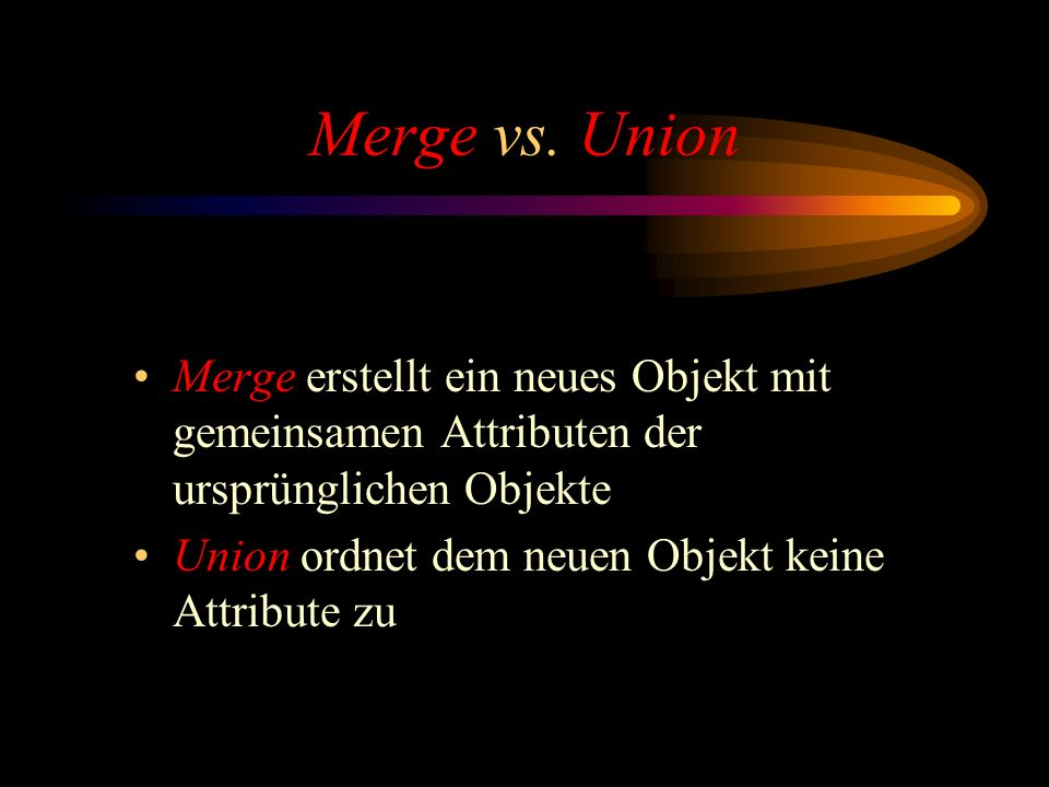 Merge vs. Union Merge erstellt ein neues Objekt mit gemeinsamen Attributen der ursprünglichen Objekte.