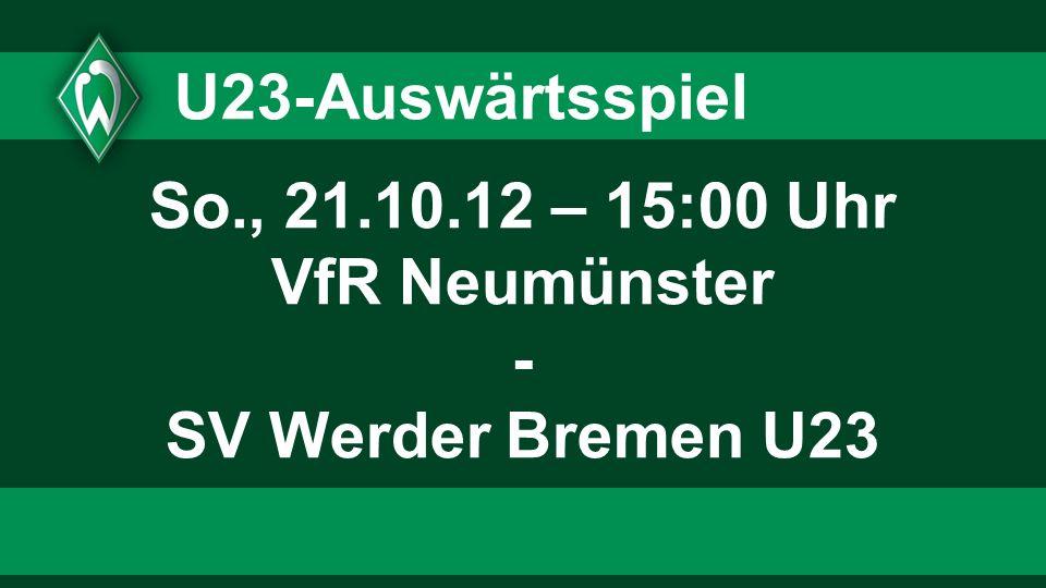 So., 21.10.12 – 15:00 Uhr VfR Neumünster - SV Werder Bremen U23