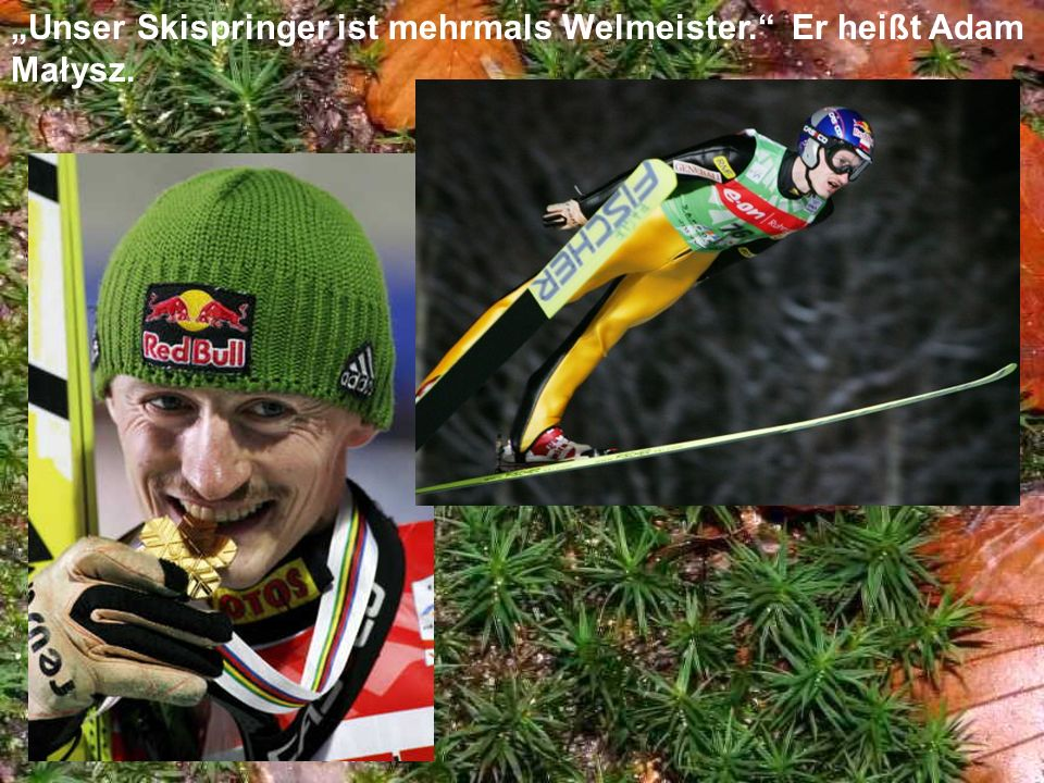 """Unser Skispringer ist mehrmals Welmeister. Er heißt Adam Małysz."