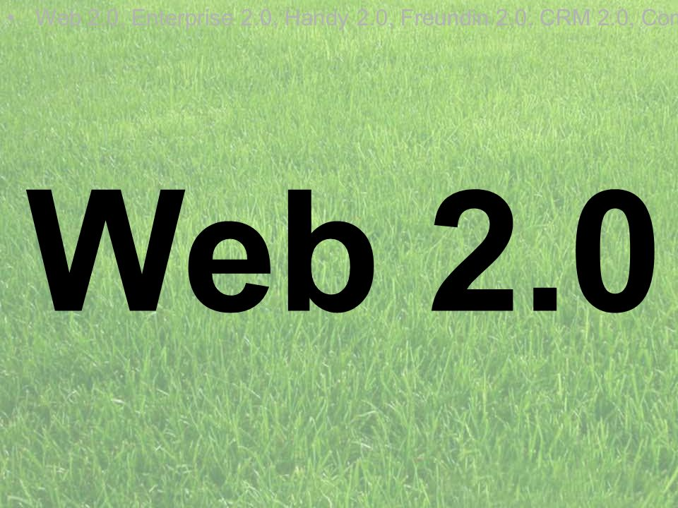 Web 2.0 Web 2.0, Enterprise 2.0, Handy 2.0, Freundin 2.0, CRM 2.0, Com