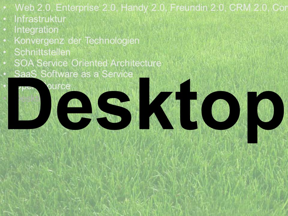 Desktop Web 2.0, Enterprise 2.0, Handy 2.0, Freundin 2.0, CRM 2.0, Com