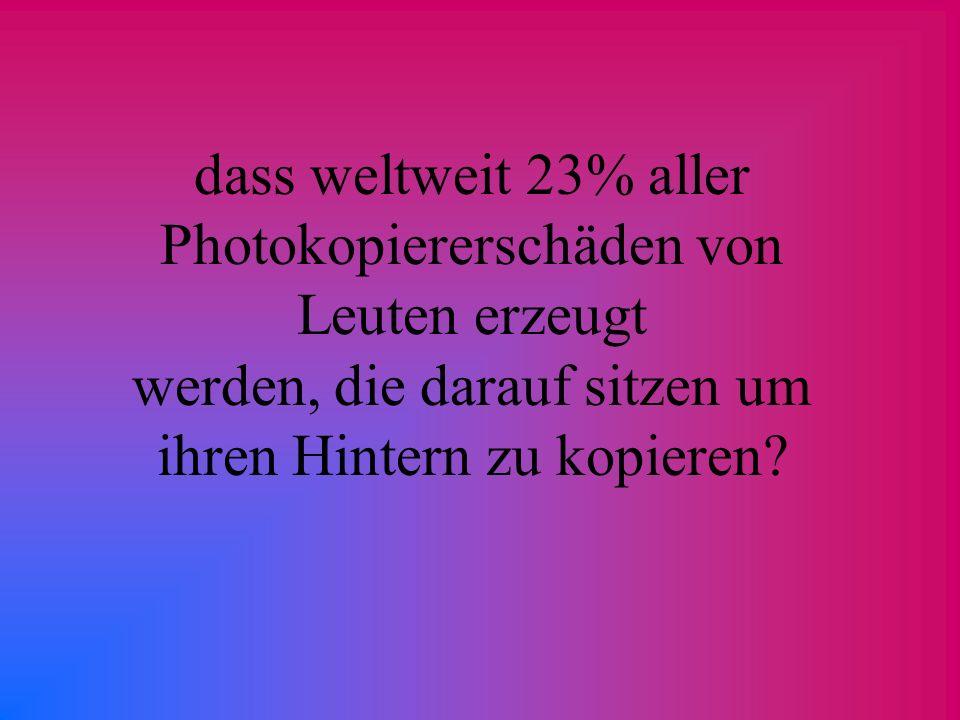 dass weltweit 23% aller Photokopiererschäden von Leuten erzeugt werden, die darauf sitzen um ihren Hintern zu kopieren