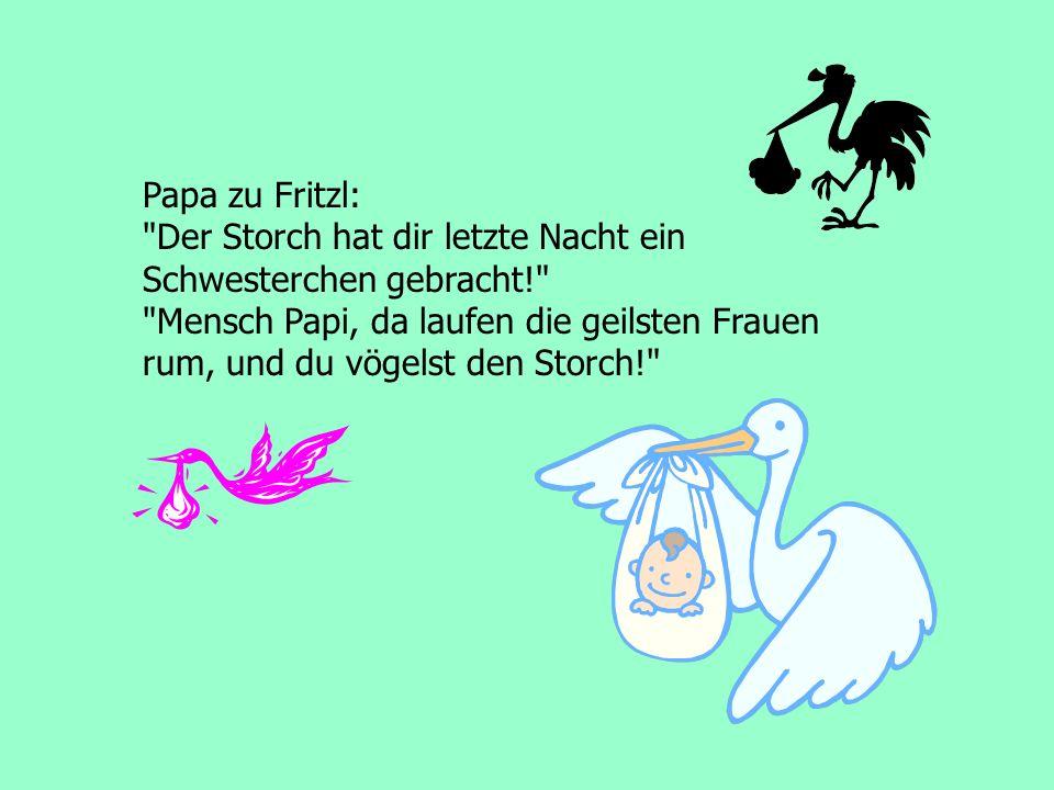 Papa zu Fritzl: Der Storch hat dir letzte Nacht ein. Schwesterchen gebracht! Mensch Papi, da laufen die geilsten Frauen.