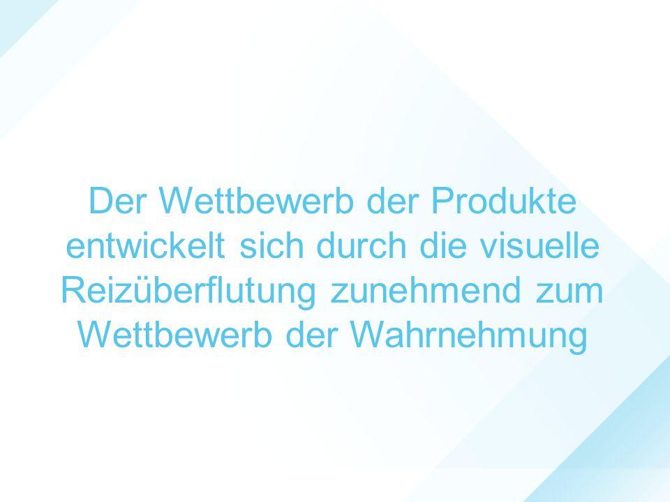 Der Wettbewerb der Produkte entwickelt sich durch die visuelle Reizüberflutung zunehmend zum Wettbewerb der Wahrnehmung
