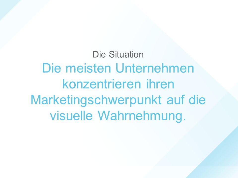 Die Situation Die meisten Unternehmen konzentrieren ihren Marketingschwerpunkt auf die visuelle Wahrnehmung.