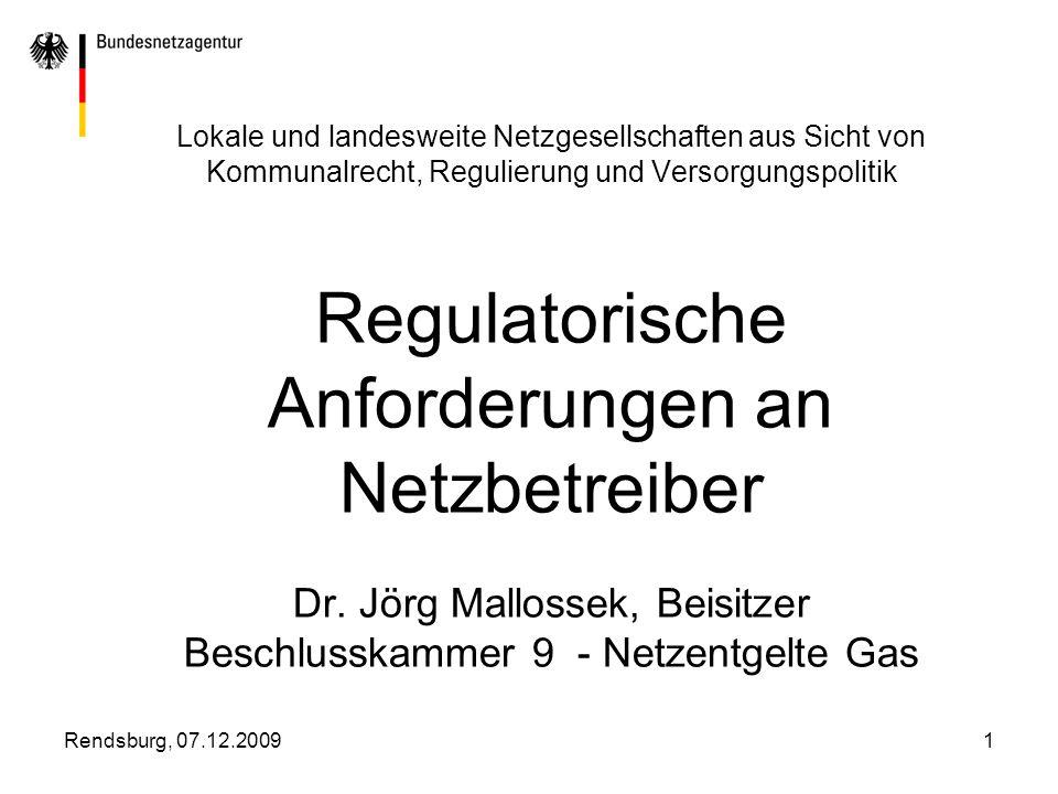Lokale und landesweite Netzgesellschaften aus Sicht von Kommunalrecht, Regulierung und Versorgungspolitik Regulatorische Anforderungen an Netzbetreiber Dr. Jörg Mallossek, Beisitzer Beschlusskammer 9 - Netzentgelte Gas