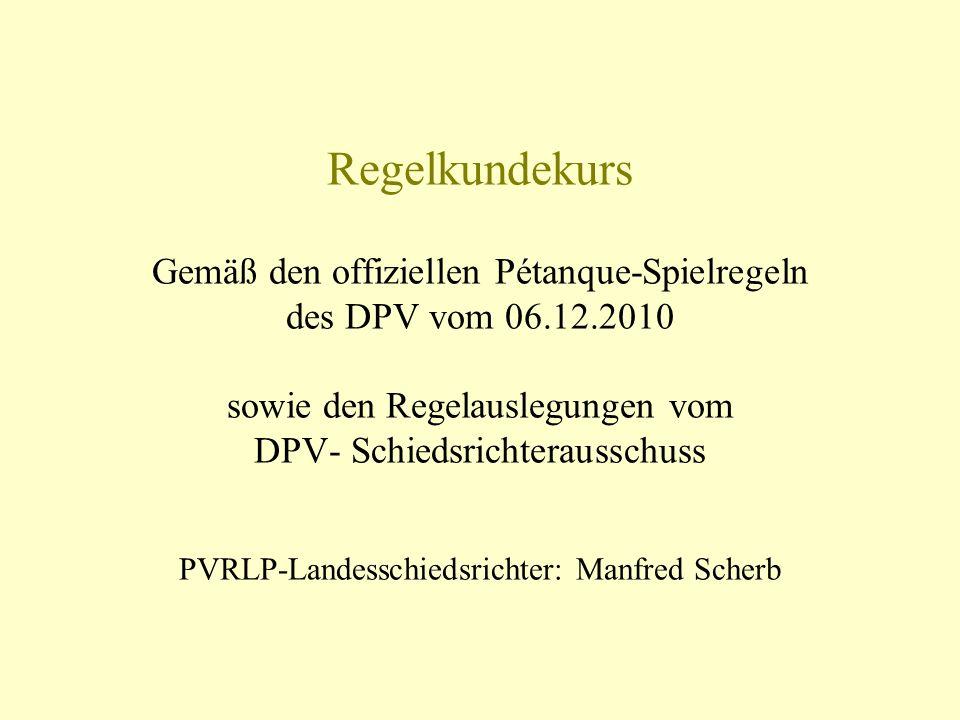 Regelkundekurs Gemäß den offiziellen Pétanque-Spielregeln des DPV vom 06.12.2010 sowie den Regelauslegungen vom DPV- Schiedsrichterausschuss PVRLP-Landesschiedsrichter: Manfred Scherb