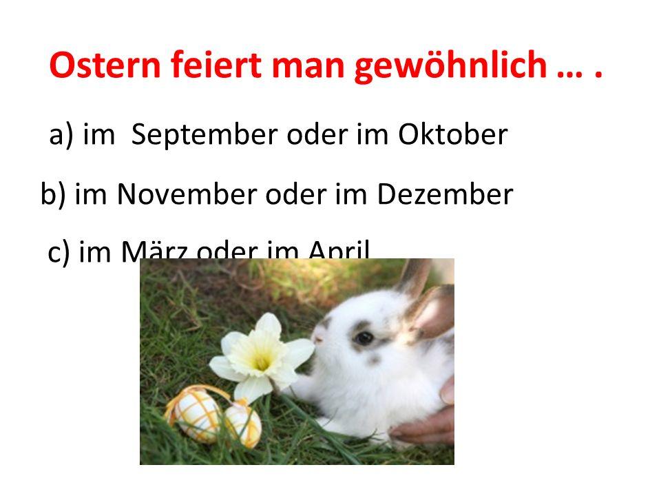 Ostern feiert man gewöhnlich … . a) im September oder im Oktober