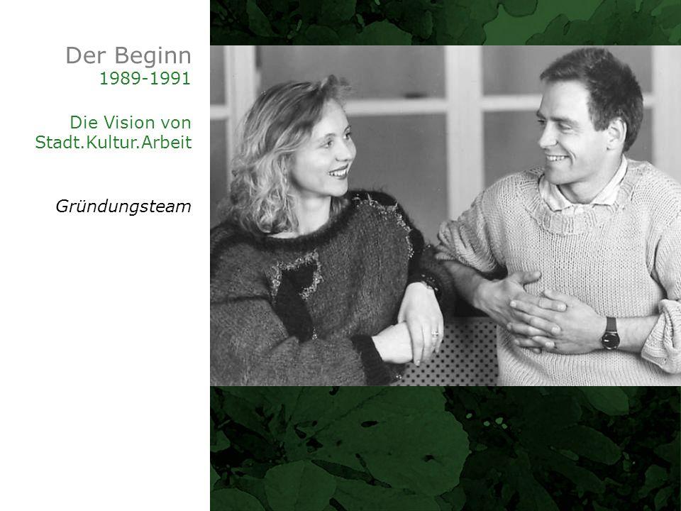 Der Beginn 1989-1991 Die Vision von Stadt.Kultur.Arbeit Gründungsteam