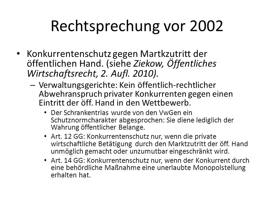 Rechtsprechung vor 2002Konkurrentenschutz gegen Martkzutritt der öffentlichen Hand. (siehe Ziekow, Öffentliches Wirtschaftsrecht, 2. Aufl. 2010).