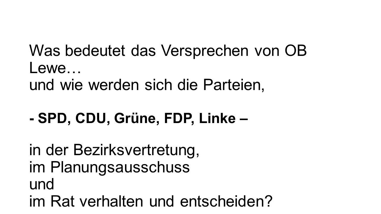 Was bedeutet das Versprechen von OB Lewe… und wie werden sich die Parteien, - SPD, CDU, Grüne, FDP, Linke – in der Bezirksvertretung, im Planungsausschuss und im Rat verhalten und entscheiden