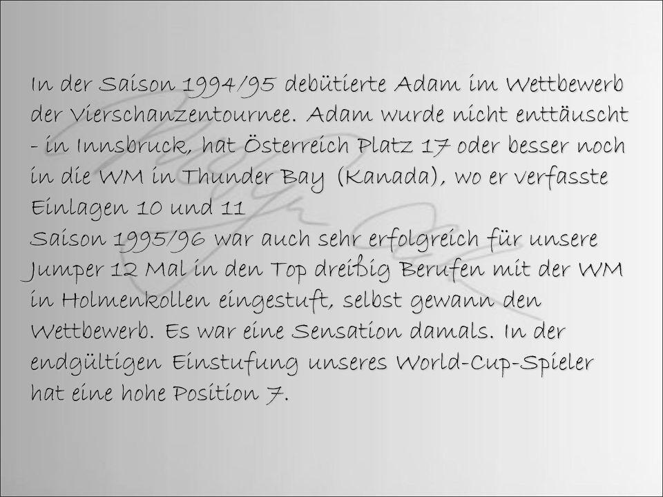 In der Saison 1994/95 debütierte Adam im Wettbewerb der Vierschanzentournee. Adam wurde nicht enttäuscht - in Innsbruck, hat Österreich Platz 17 oder besser noch in die WM in Thunder Bay (Kanada), wo er verfasste Einlagen 10 und 11