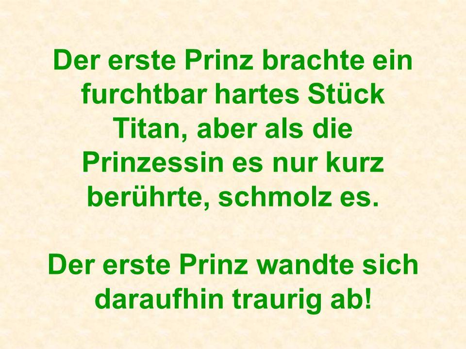 Der erste Prinz brachte ein furchtbar hartes Stück Titan, aber als die Prinzessin es nur kurz berührte, schmolz es.