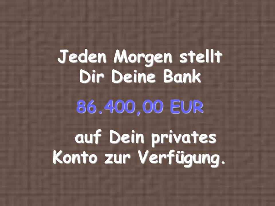 Jeden Morgen stellt Dir Deine Bank 86.400,00 EUR
