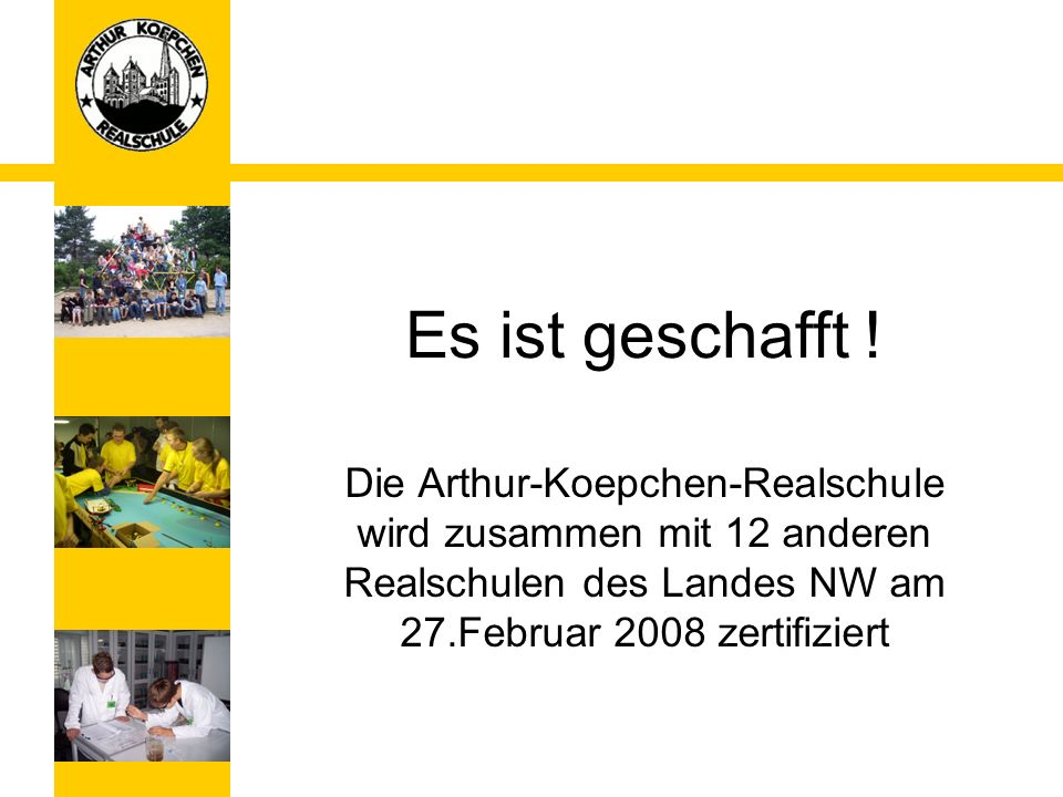 Es ist geschafft !Die Arthur-Koepchen-Realschule wird zusammen mit 12 anderen Realschulen des Landes NW am 27.Februar 2008 zertifiziert.