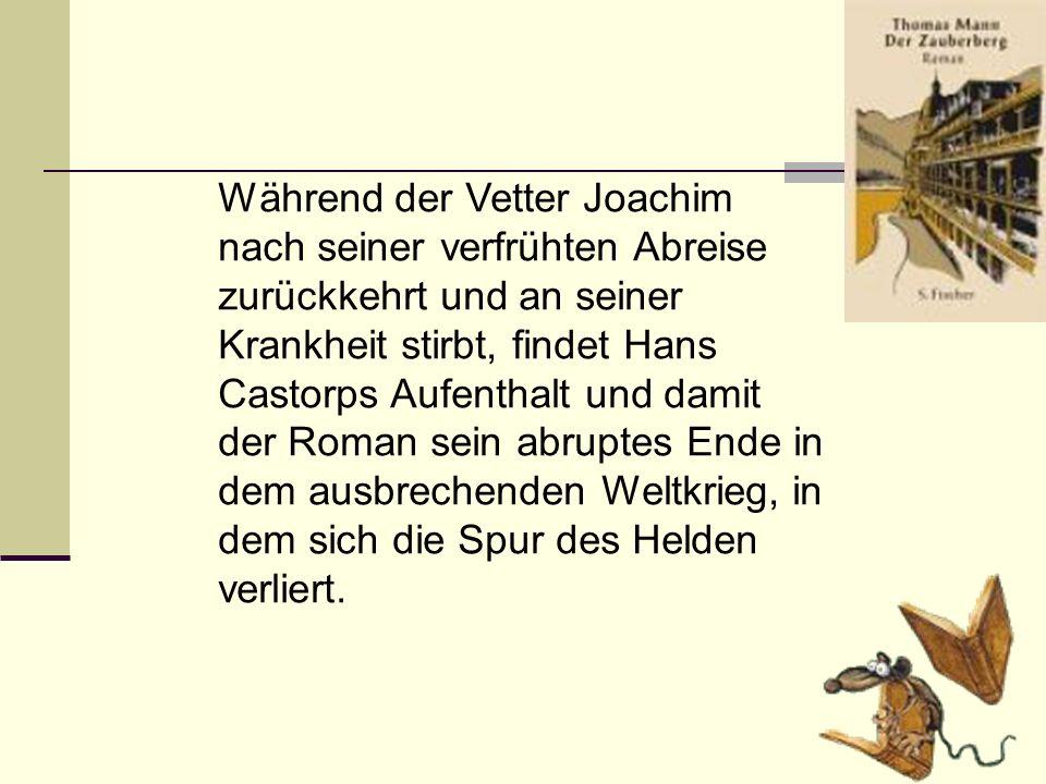 Während der Vetter Joachim nach seiner verfrühten Abreise zurückkehrt und an seiner Krankheit stirbt, findet Hans Castorps Aufenthalt und damit der Roman sein abruptes Ende in dem ausbrechenden Weltkrieg, in dem sich die Spur des Helden verliert.