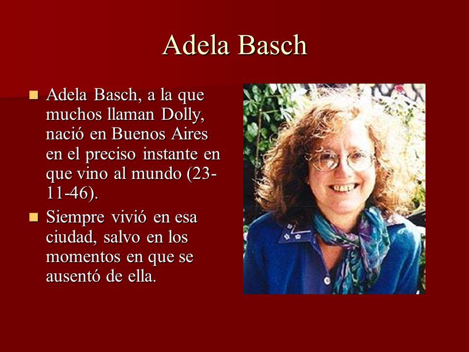 Adela Basch Adela Basch, a la que muchos llaman Dolly, nació en Buenos Aires en el preciso instante en que vino al mundo (23-11-46).