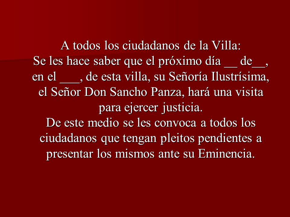 A todos los ciudadanos de la Villa: Se les hace saber que el próximo día __ de__, en el ___, de esta villa, su Señoría Ilustrísima, el Señor Don Sancho Panza, hará una visita para ejercer justicia.