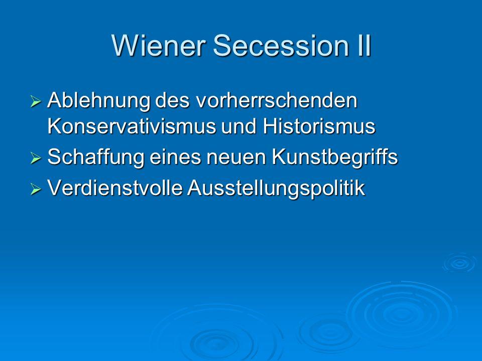 Wiener Secession II Ablehnung des vorherrschenden Konservativismus und Historismus. Schaffung eines neuen Kunstbegriffs.