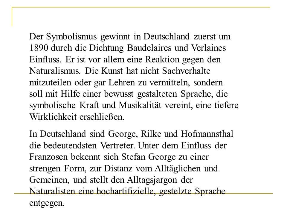 Der Symbolismus gewinnt in Deutschland zuerst um 1890 durch die Dichtung Baudelaires und Verlaines Einfluss. Er ist vor allem eine Reaktion gegen den Naturalismus. Die Kunst hat nicht Sachverhalte mitzuteilen oder gar Lehren zu vermitteln, sondern soll mit Hilfe einer bewusst gestalteten Sprache, die symbolische Kraft und Musikalität vereint, eine tiefere Wirklichkeit erschließen.