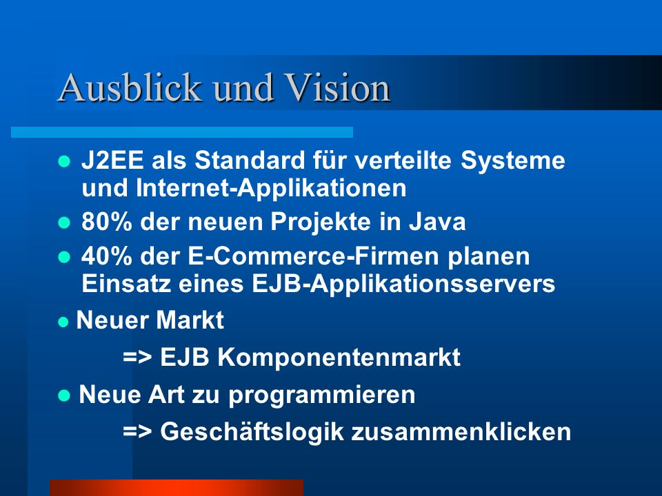 Ausblick und Vision J2EE als Standard für verteilte Systeme und Internet-Applikationen. 80% der neuen Projekte in Java.