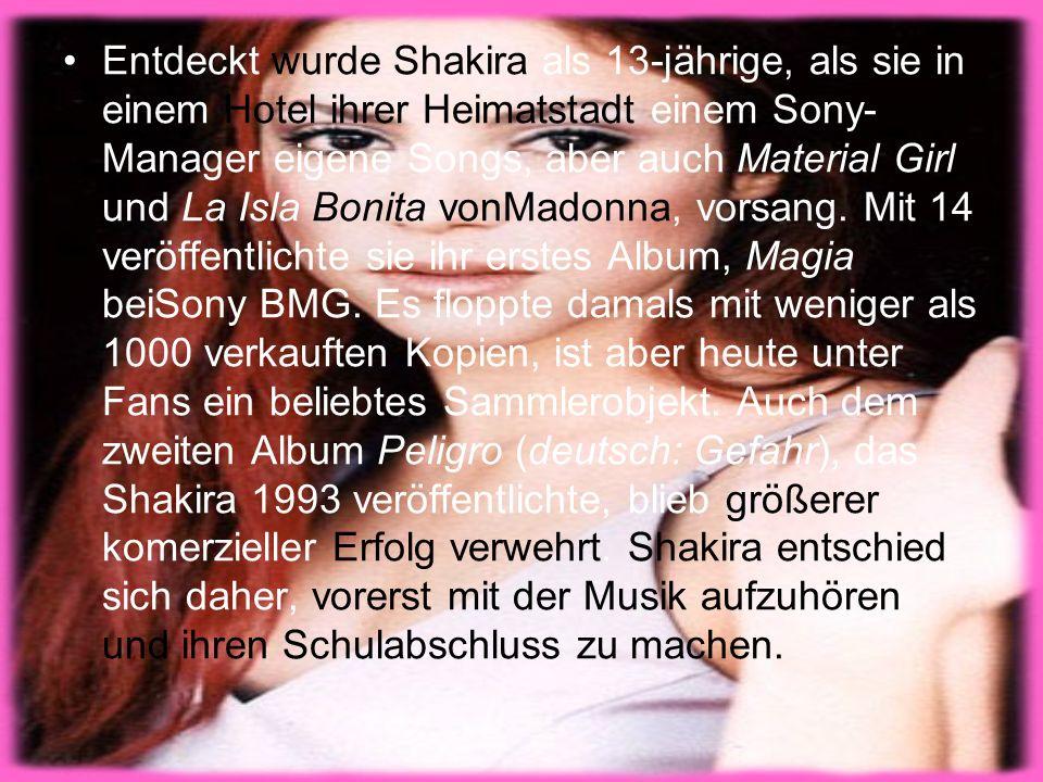Entdeckt wurde Shakira als 13-jährige, als sie in einem Hotel ihrer Heimatstadt einem Sony-Manager eigene Songs, aber auch Material Girl und La Isla Bonita vonMadonna, vorsang.