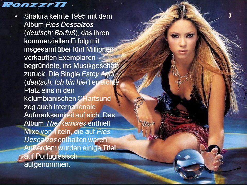 Shakira kehrte 1995 mit dem Album Pies Descalzos (deutsch: Barfuß), das ihren kommerziellen Erfolg mit insgesamt über fünf Millionen verkauften Exemplaren begründete, ins Musikgeschäft zurück.