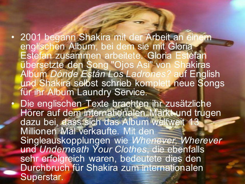 2001 begann Shakira mit der Arbeit an einem englischen Album, bei dem sie mit Gloria Estefan zusammen arbeitete. Gloria Estefan übersetzte den Song Ojos Asi von Shakiras Album Dónde Están Los Ladrones auf English und Shakira selbst schrieb komplett neue Songs für ihr Album Laundry Service.