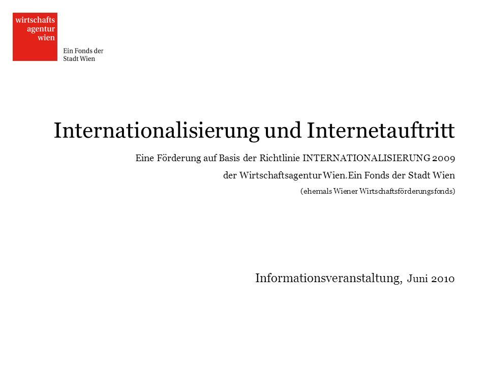 Internationalisierung und Internetauftritt Eine Förderung auf Basis der Richtlinie INTERNATIONALISIERUNG 2009 der Wirtschaftsagentur Wien.Ein Fonds der Stadt Wien (ehemals Wiener Wirtschaftsförderungsfonds) Informationsveranstaltung, Juni 2010