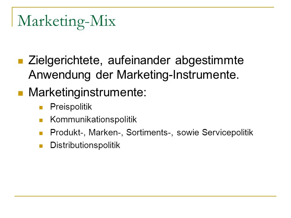 Marketing-Mix Zielgerichtete, aufeinander abgestimmte Anwendung der Marketing-Instrumente. Marketinginstrumente: