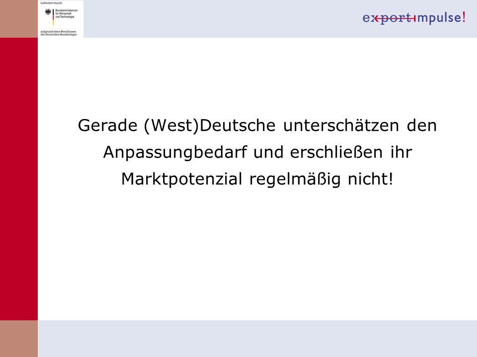 Gerade (West)Deutsche unterschätzen den Anpassungbedarf und erschließen ihr Marktpotenzial regelmäßig nicht!