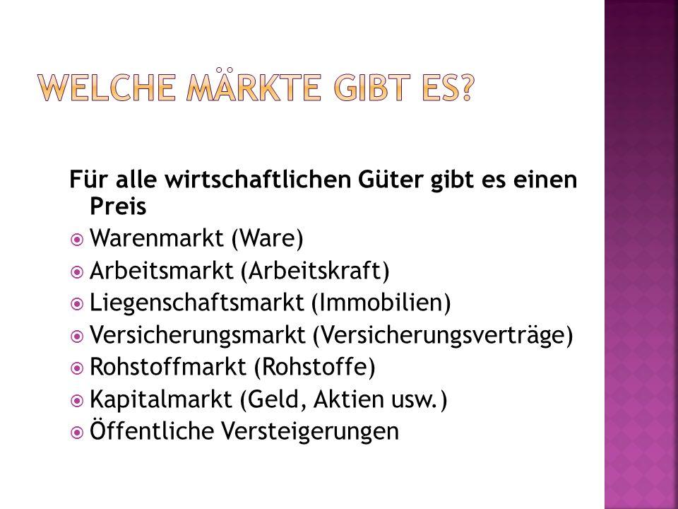 Welche Märkte gibt es Für alle wirtschaftlichen Güter gibt es einen Preis. Warenmarkt (Ware) Arbeitsmarkt (Arbeitskraft)