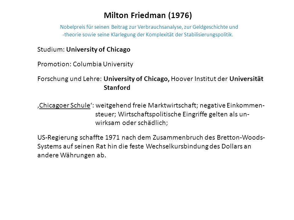 Milton Friedman (1976) Nobelpreis für seinen Beitrag zur Verbrauchsanalyse, zur Geldgeschichte und -theorie sowie seine Klarlegung der Komplexität der Stabilisierungspolitik.