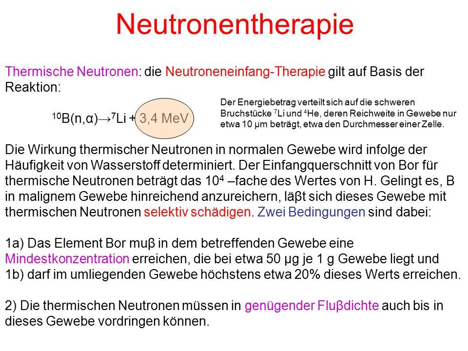 Neutronentherapie Thermische Neutronen: die Neutroneneinfang-Therapie gilt auf Basis der Reaktion: 10B(n,α)→7Li + 3,4 MeV.