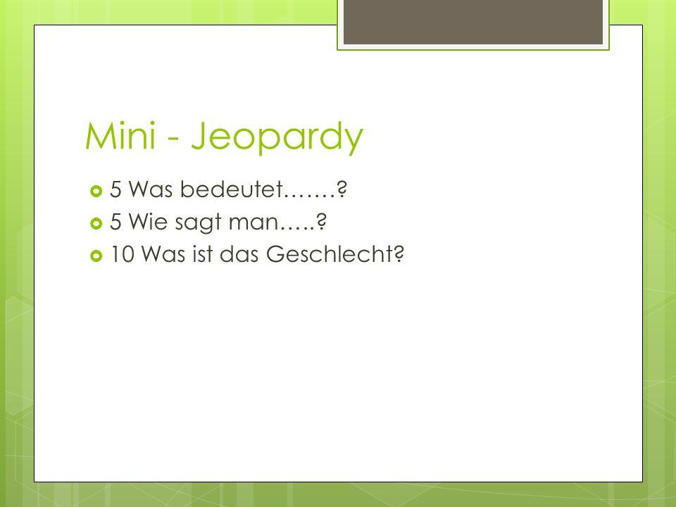 Mini - Jeopardy 5 Was bedeutet……. 5 Wie sagt man…..