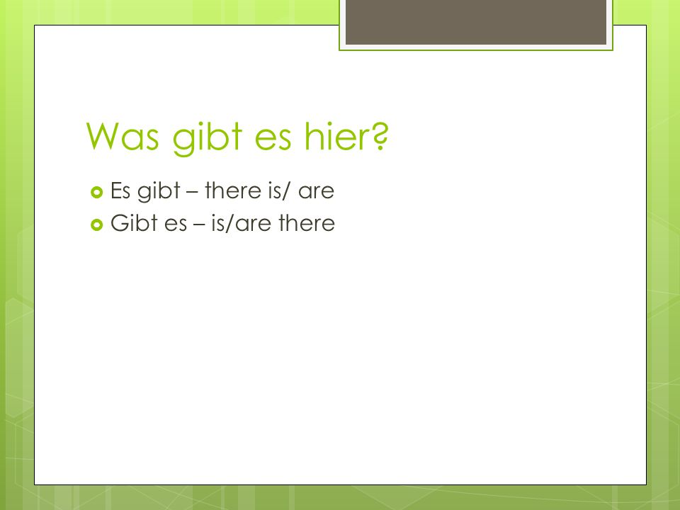 Was gibt es hier Es gibt – there is/ are Gibt es – is/are there