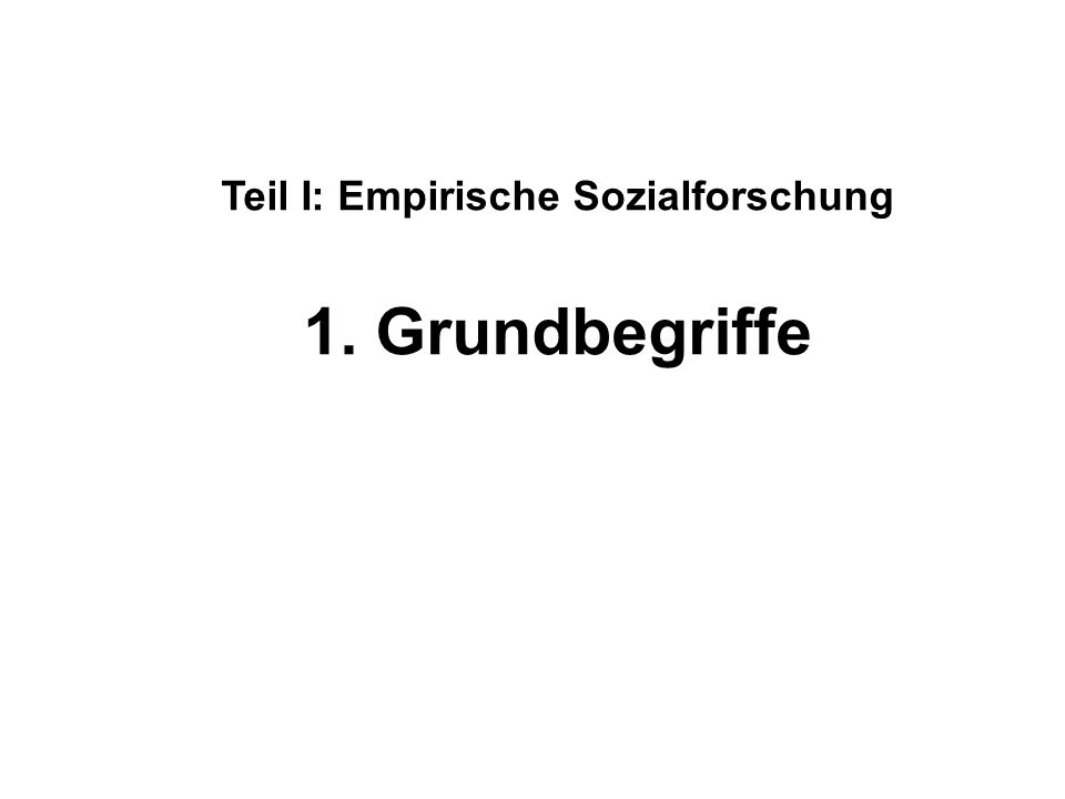 Teil I: Empirische Sozialforschung 1. Grundbegriffe