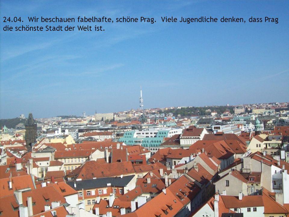 24. 04. Wir beschauen fabelhafte, schöne Prag