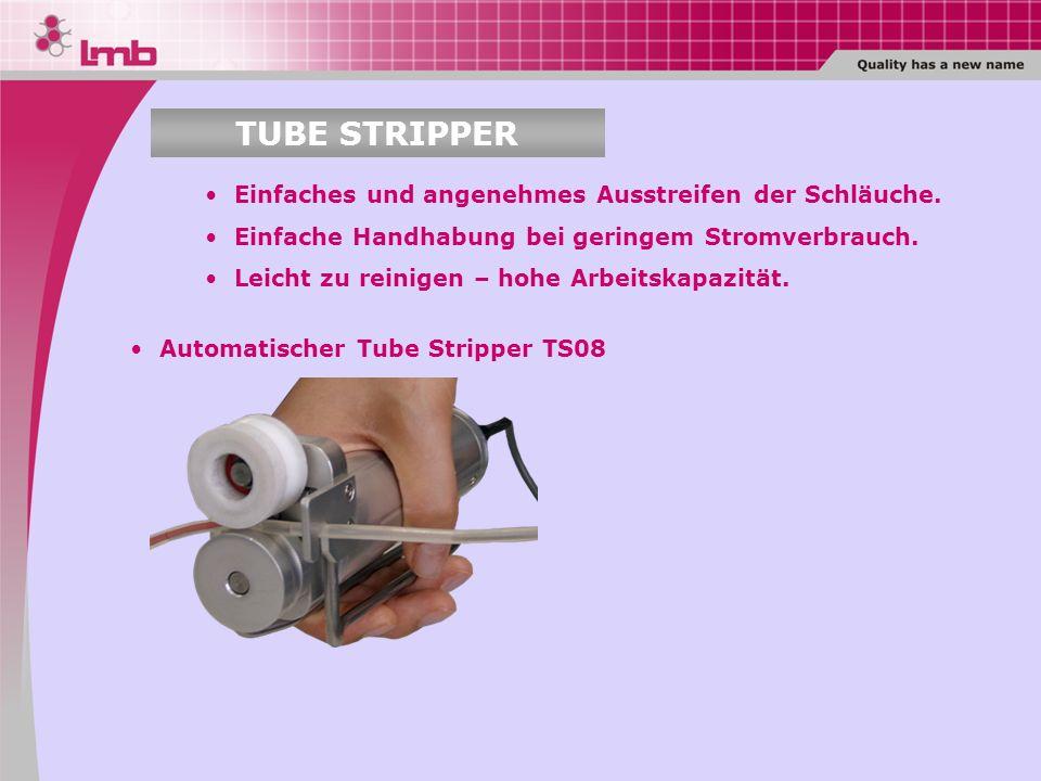 TUBE STRIPPER Einfaches und angenehmes Ausstreifen der Schläuche.