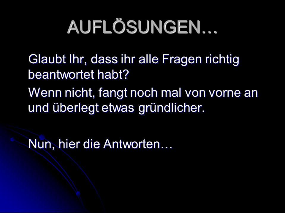 AUFLÖSUNGEN… Glaubt Ihr, dass ihr alle Fragen richtig beantwortet habt Wenn nicht, fangt noch mal von vorne an und überlegt etwas gründlicher.