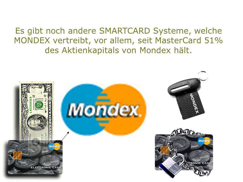 Es gibt noch andere SMARTCARD Systeme, welche MONDEX vertreibt, vor allem, seit MasterCard 51% des Aktienkapitals von Mondex hält.