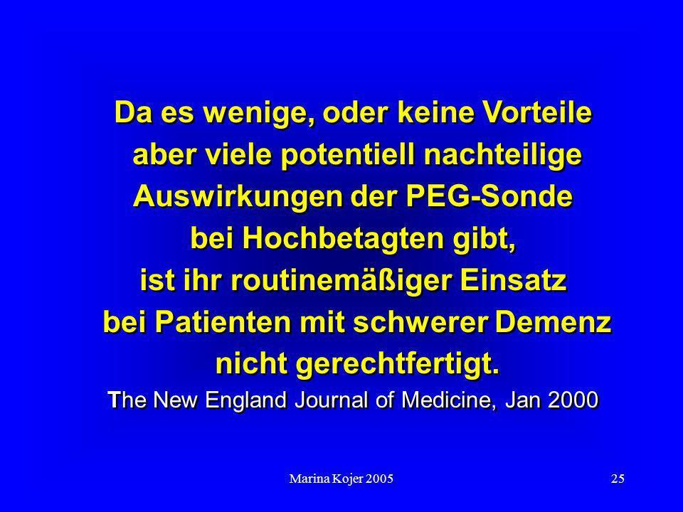 Da es wenige, oder keine Vorteile aber viele potentiell nachteilige Auswirkungen der PEG-Sonde bei Hochbetagten gibt, ist ihr routinemäßiger Einsatz bei Patienten mit schwerer Demenz nicht gerechtfertigt. The New England Journal of Medicine, Jan 2000