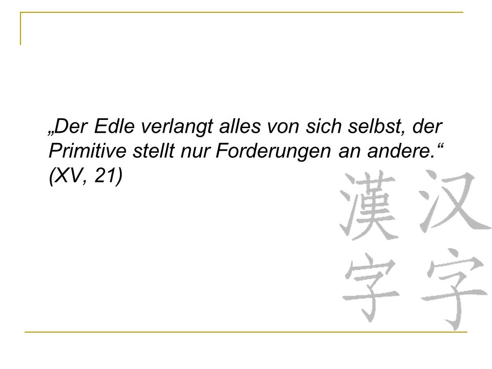 """""""Der Edle verlangt alles von sich selbst, der Primitive stellt nur Forderungen an andere. (XV, 21)"""