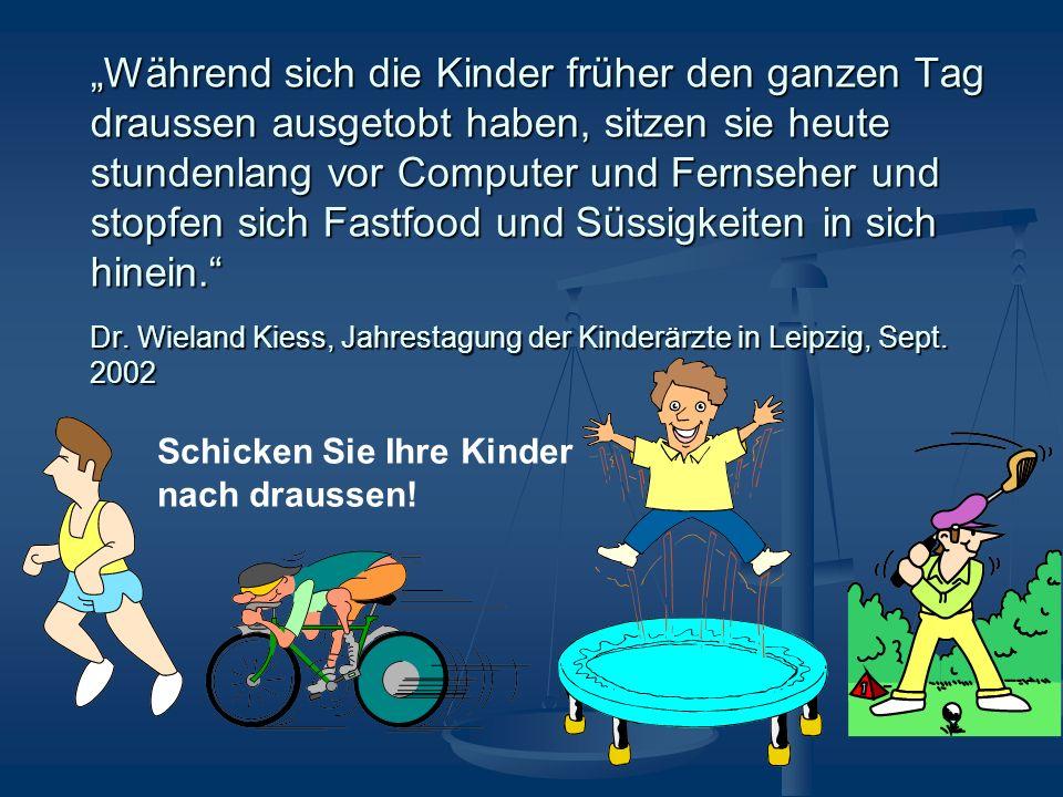 """""""Während sich die Kinder früher den ganzen Tag draussen ausgetobt haben, sitzen sie heute stundenlang vor Computer und Fernseher und stopfen sich Fastfood und Süssigkeiten in sich hinein. Dr. Wieland Kiess, Jahrestagung der Kinderärzte in Leipzig, Sept. 2002"""