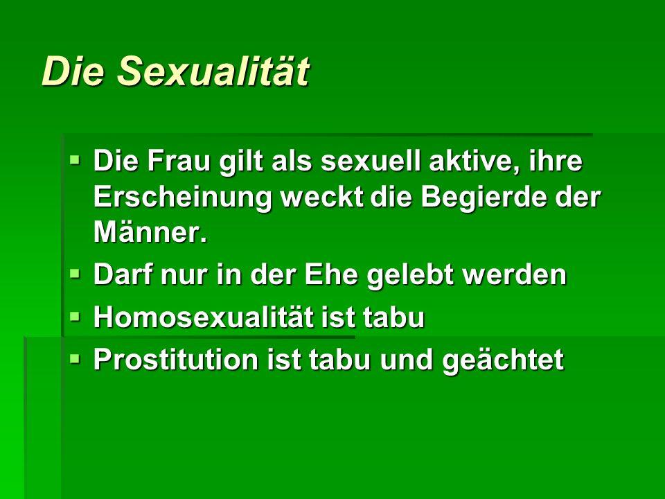 Die Sexualität Die Frau gilt als sexuell aktive, ihre Erscheinung weckt die Begierde der Männer. Darf nur in der Ehe gelebt werden.